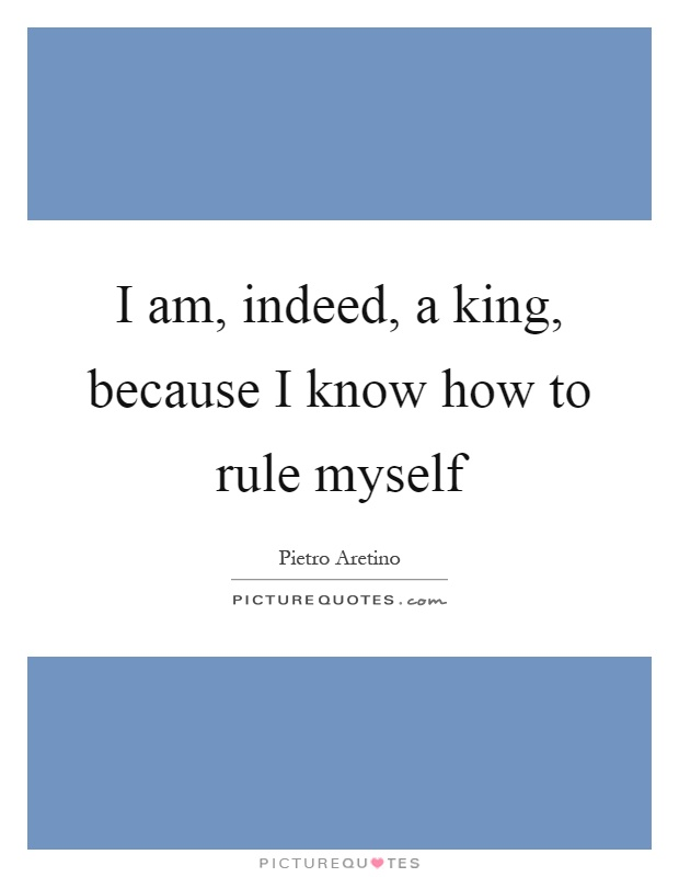 I am, indeed, a king, because I know how to rule myself Picture Quote #1
