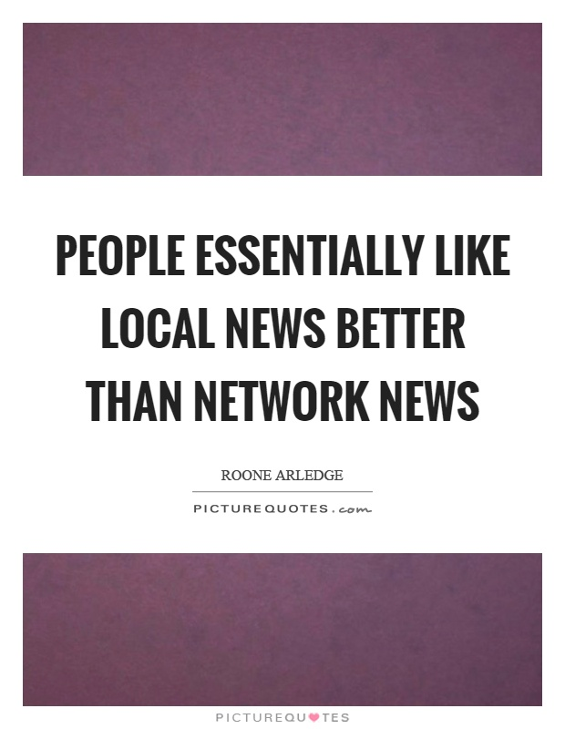 People essentially like local news better than network news Picture Quote #1