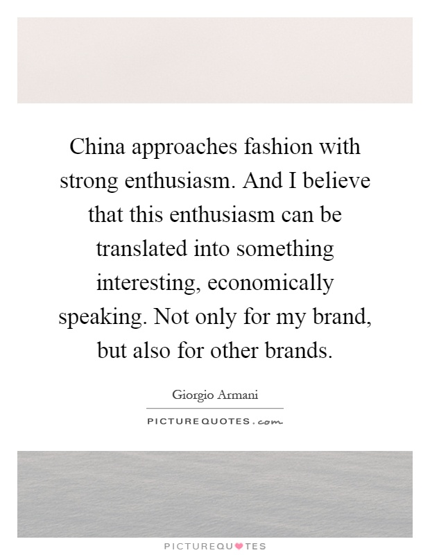 China approaches fashion with strong enthusiasm. And I believe that this enthusiasm can be translated into something interesting, economically speaking. Not only for my brand, but also for other brands Picture Quote #1