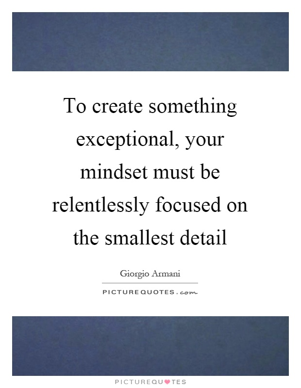 To create something exceptional, your mindset must be relentlessly focused on the smallest detail Picture Quote #1