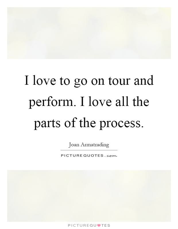 I love to go on tour and perform. I love all the parts of the process Picture Quote #1