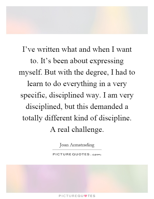 I've written what and when I want to. It's been about expressing myself. But with the degree, I had to learn to do everything in a very specific, disciplined way. I am very disciplined, but this demanded a totally different kind of discipline. A real challenge Picture Quote #1