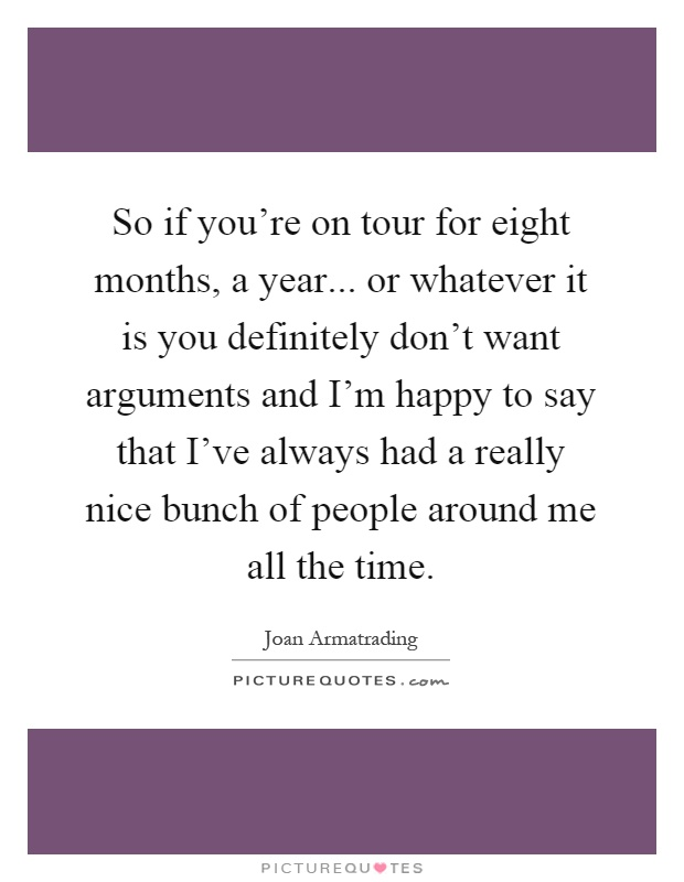 So if you're on tour for eight months, a year... or whatever it is you definitely don't want arguments and I'm happy to say that I've always had a really nice bunch of people around me all the time Picture Quote #1