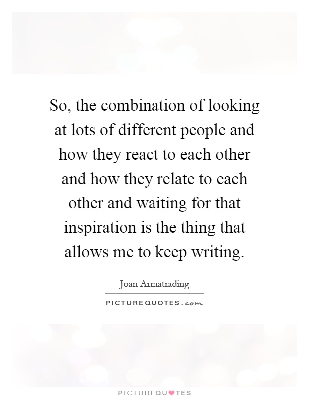 So, the combination of looking at lots of different people and how they react to each other and how they relate to each other and waiting for that inspiration is the thing that allows me to keep writing Picture Quote #1