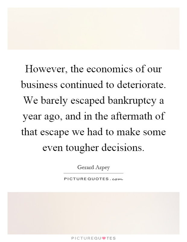 However, the economics of our business continued to deteriorate. We barely escaped bankruptcy a year ago, and in the aftermath of that escape we had to make some even tougher decisions Picture Quote #1