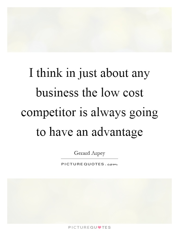 I think in just about any business the low cost competitor is always going to have an advantage Picture Quote #1