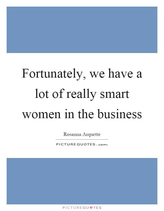 Fortunately, we have a lot of really smart women in the business Picture Quote #1