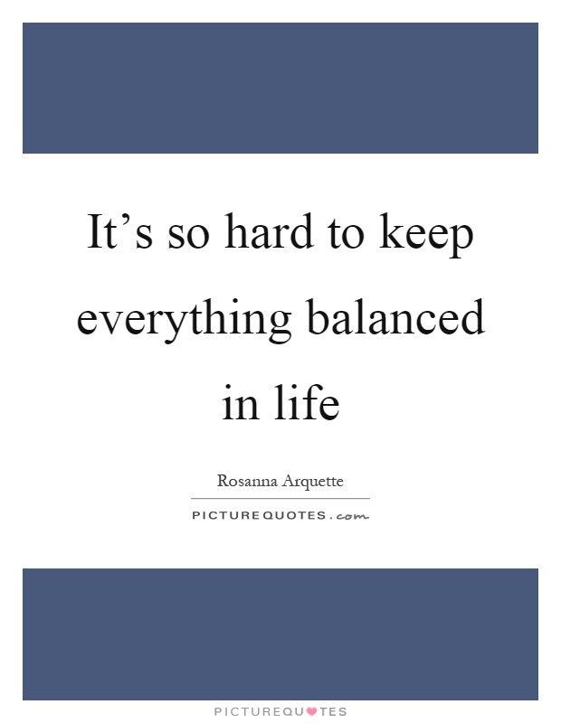 It's so hard to keep everything balanced in life Picture Quote #1