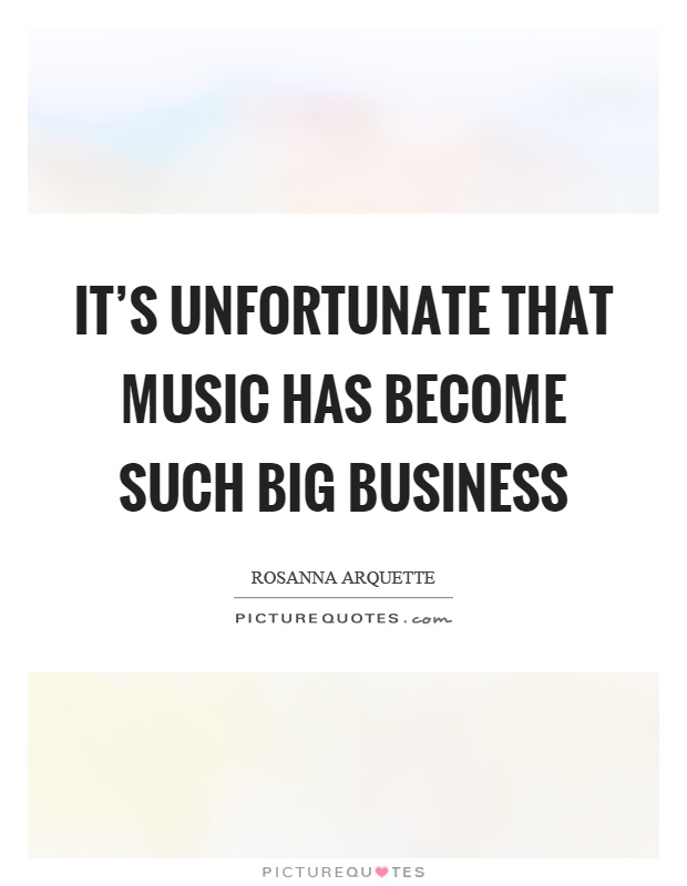 It's unfortunate that music has become such big business Picture Quote #1