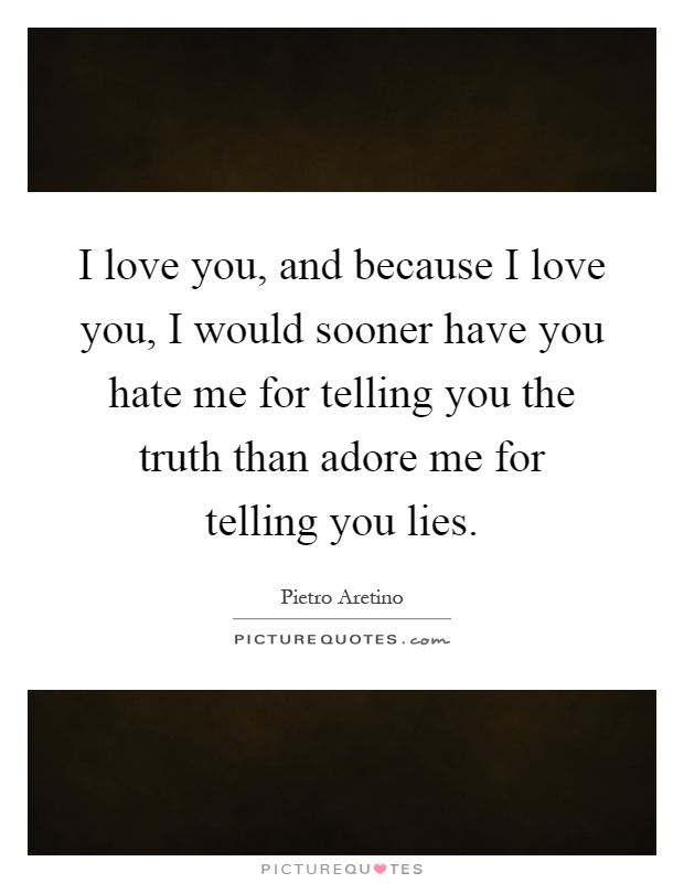 I love you, and because I love you, I would sooner have you hate me for telling you the truth than adore me for telling you lies Picture Quote #1
