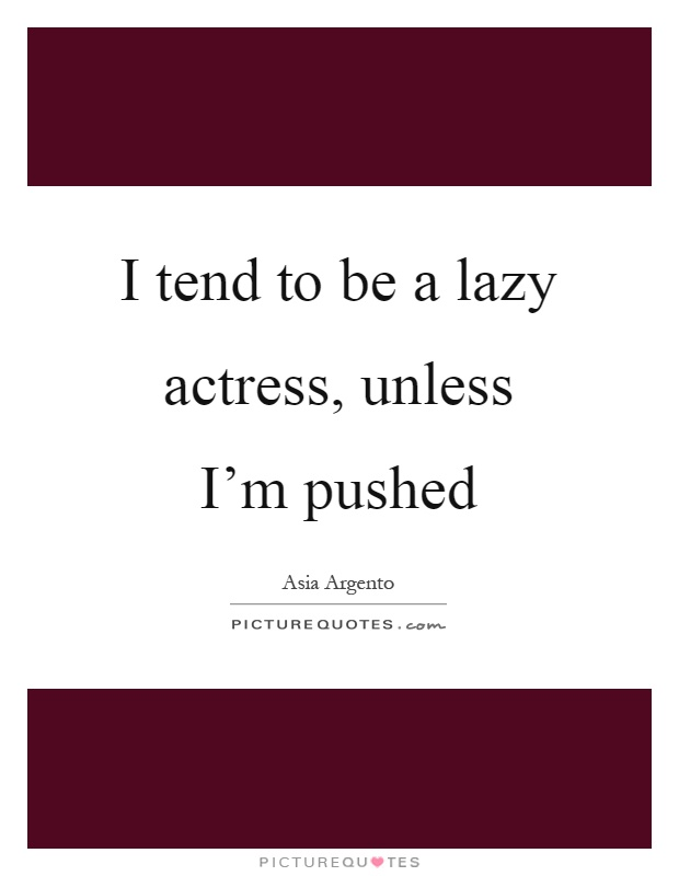 I tend to be a lazy actress, unless I'm pushed Picture Quote #1