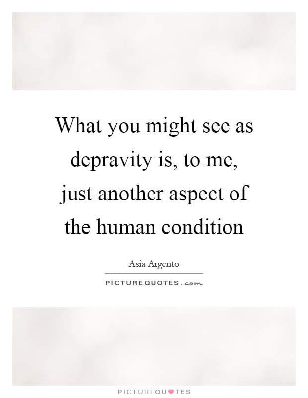 What you might see as depravity is, to me, just another aspect of the human condition Picture Quote #1