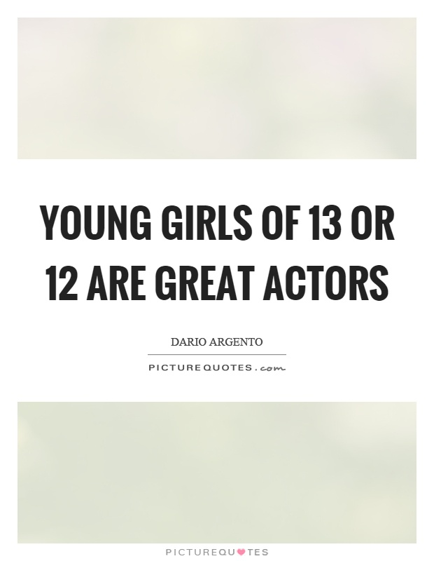 Young girls of 13 or 12 are great actors Picture Quote #1