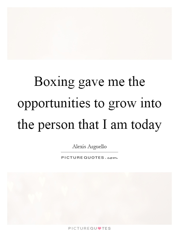 Boxing gave me the opportunities to grow into the person that I am today Picture Quote #1