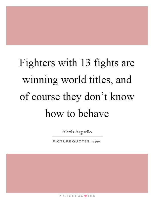 Fighters with 13 fights are winning world titles, and of course they don't know how to behave Picture Quote #1