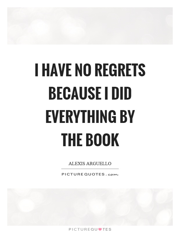 I have no regrets because I did everything by the book Picture Quote #1