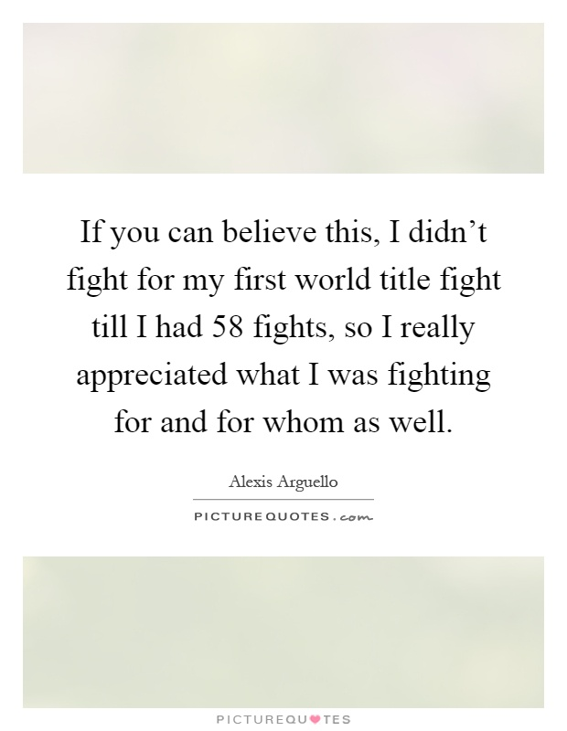 If you can believe this, I didn't fight for my first world title fight till I had 58 fights, so I really appreciated what I was fighting for and for whom as well Picture Quote #1