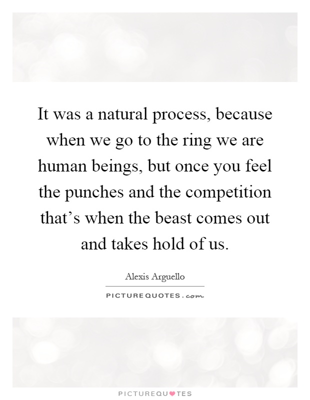 It was a natural process, because when we go to the ring we are human beings, but once you feel the punches and the competition that's when the beast comes out and takes hold of us Picture Quote #1