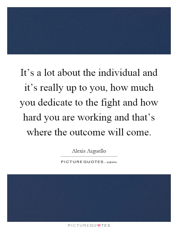 It's a lot about the individual and it's really up to you, how much you dedicate to the fight and how hard you are working and that's where the outcome will come Picture Quote #1