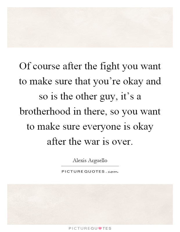 Of course after the fight you want to make sure that you're okay and so is the other guy, it's a brotherhood in there, so you want to make sure everyone is okay after the war is over Picture Quote #1