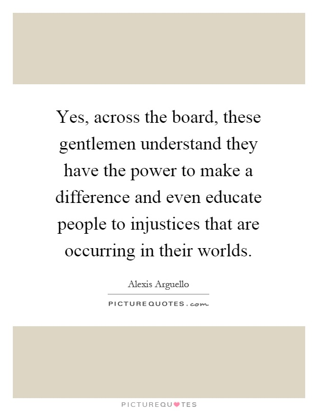Yes, across the board, these gentlemen understand they have the power to make a difference and even educate people to injustices that are occurring in their worlds Picture Quote #1