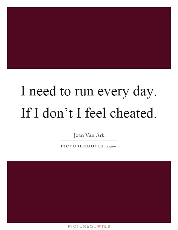 I need to run every day. If I don't I feel cheated Picture Quote #1