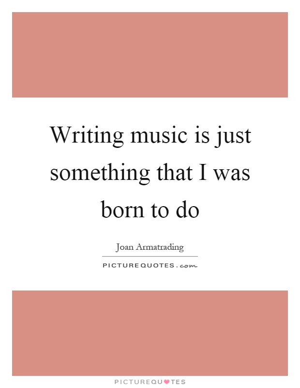 Writing music is just something that I was born to do Picture Quote #1