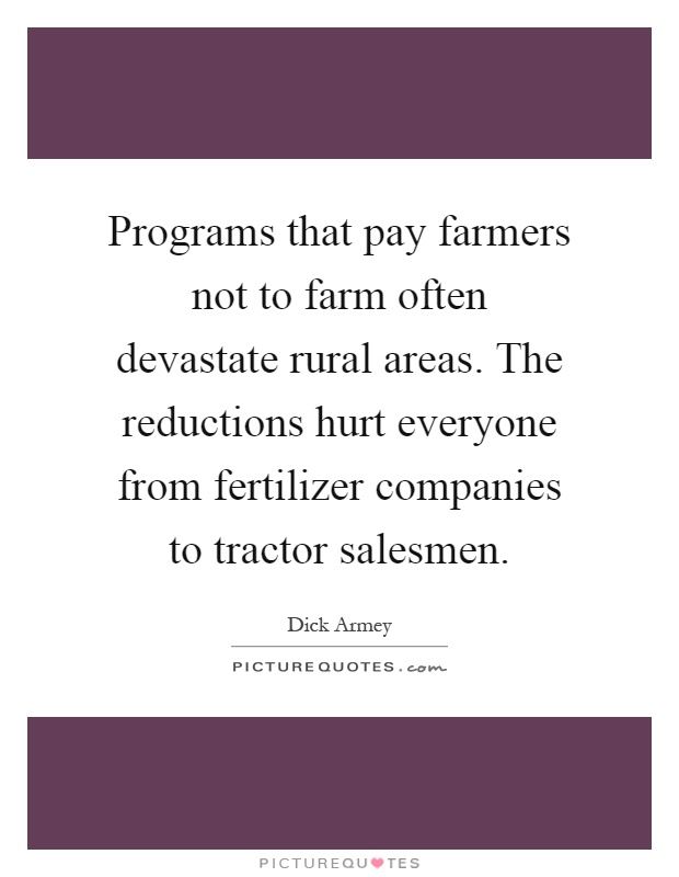 Programs that pay farmers not to farm often devastate rural areas. The reductions hurt everyone from fertilizer companies to tractor salesmen Picture Quote #1