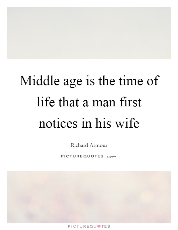 Middle age is the time of life that a man first notices in his wife Picture Quote #1