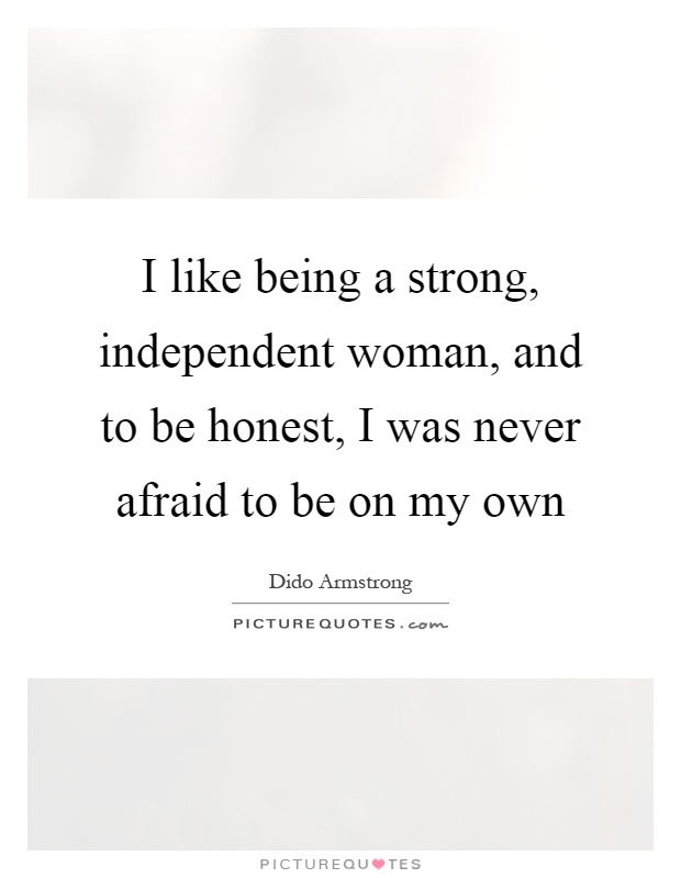 I like being a strong, independent woman, and to be honest ...