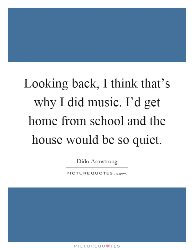 Looking back, I think that's why I did music. I'd get home from school and the house would be so quiet Picture Quote #1