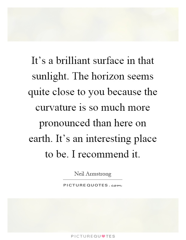 It's a brilliant surface in that sunlight. The horizon seems quite close to you because the curvature is so much more pronounced than here on earth. It's an interesting place to be. I recommend it Picture Quote #1
