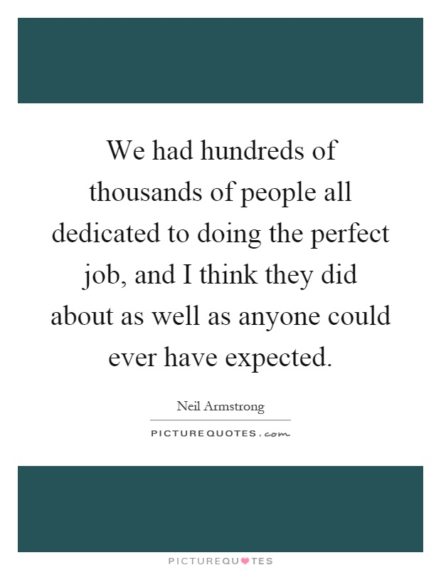 We had hundreds of thousands of people all dedicated to doing the perfect job, and I think they did about as well as anyone could ever have expected Picture Quote #1