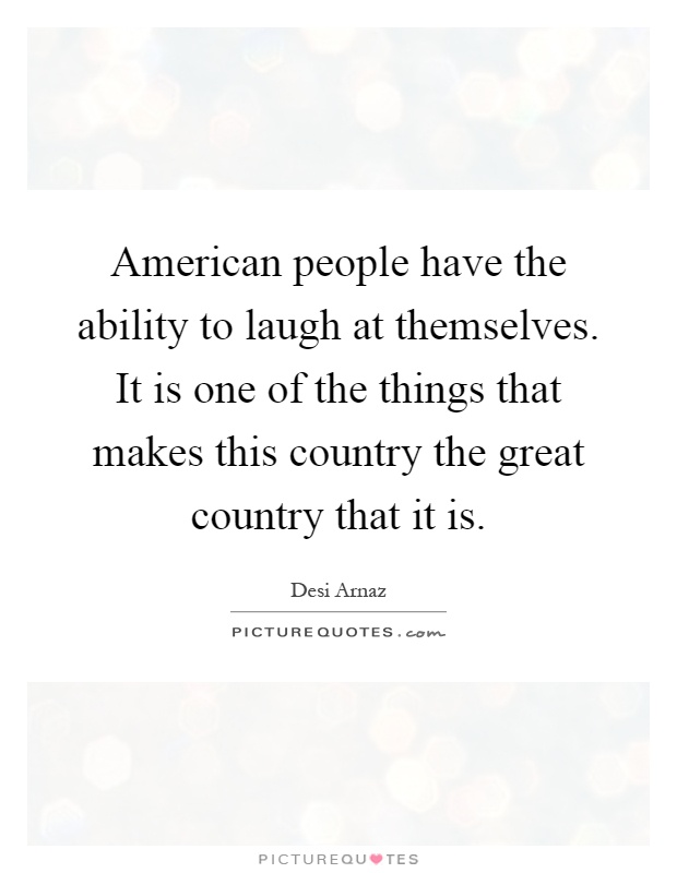 American people have the ability to laugh at themselves. It is one of the things that makes this country the great country that it is Picture Quote #1