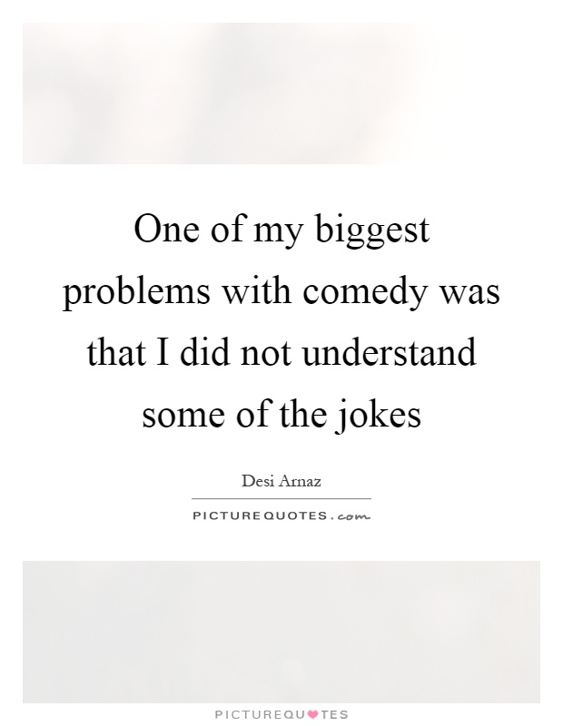 One of my biggest problems with comedy was that I did not understand some of the jokes Picture Quote #1