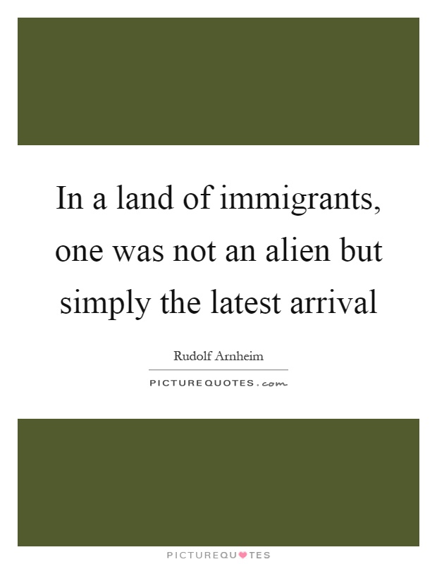 In a land of immigrants, one was not an alien but simply the latest arrival Picture Quote #1