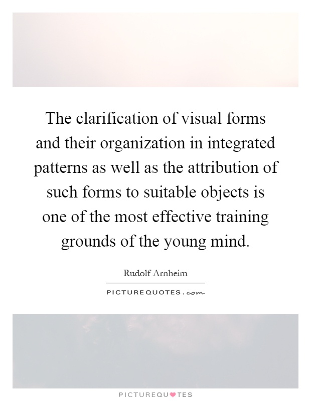 The clarification of visual forms and their organization in integrated patterns as well as the attribution of such forms to suitable objects is one of the most effective training grounds of the young mind Picture Quote #1