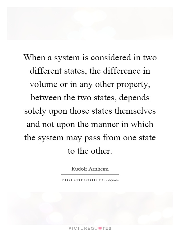 When a system is considered in two different states, the difference in volume or in any other property, between the two states, depends solely upon those states themselves and not upon the manner in which the system may pass from one state to the other Picture Quote #1