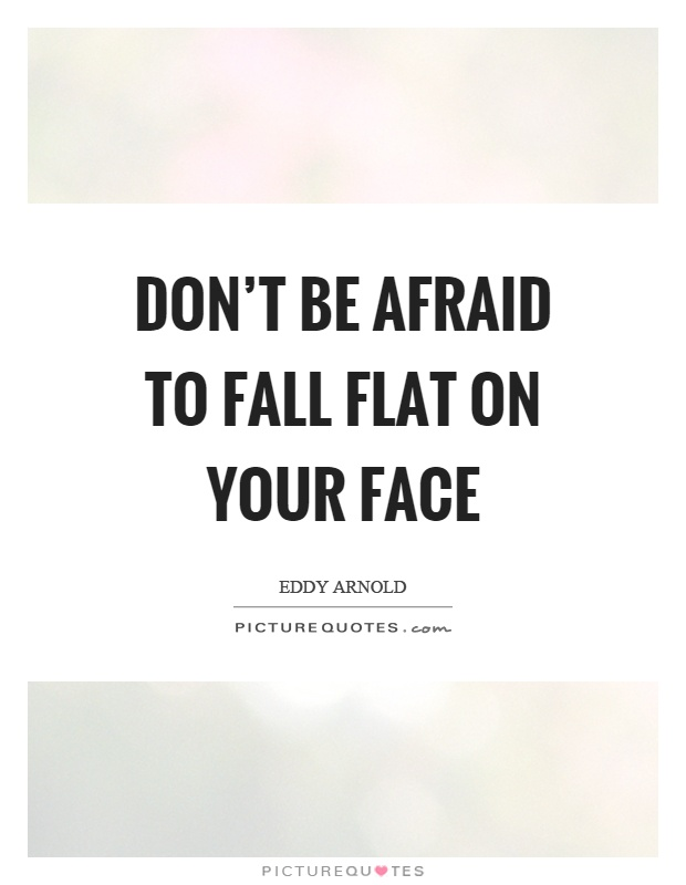 Don't be afraid to fall flat on your face Picture Quote #1