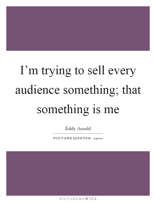I'm trying to sell every audience something; that something is me Picture Quote #1