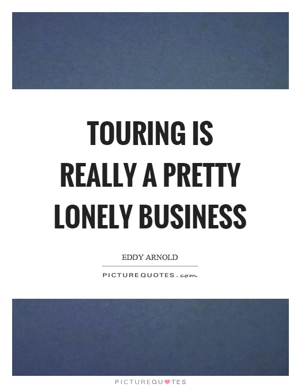 Touring is really a pretty lonely business Picture Quote #1
