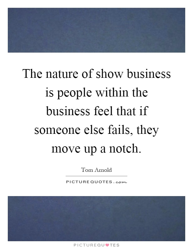The nature of show business is people within the business feel that if someone else fails, they move up a notch Picture Quote #1