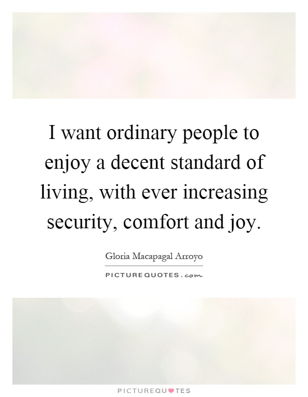 I want ordinary people to enjoy a decent standard of living, with ever increasing security, comfort and joy Picture Quote #1