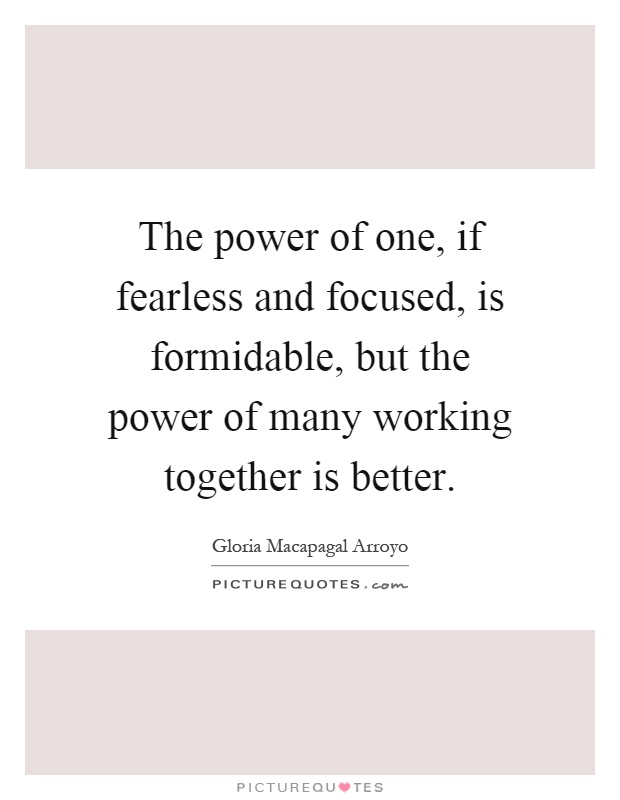 The power of one, if fearless and focused, is formidable, but the power of many working together is better Picture Quote #1