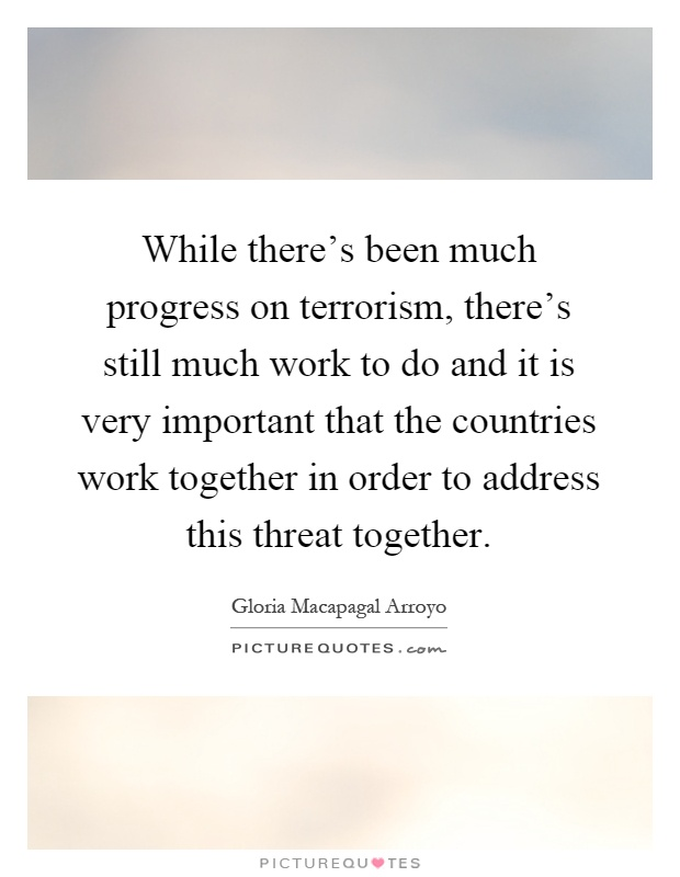 While there's been much progress on terrorism, there's still much work to do and it is very important that the countries work together in order to address this threat together Picture Quote #1