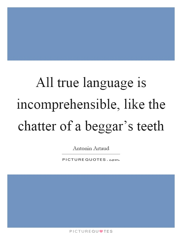 All true language is incomprehensible, like the chatter of a beggar's teeth Picture Quote #1