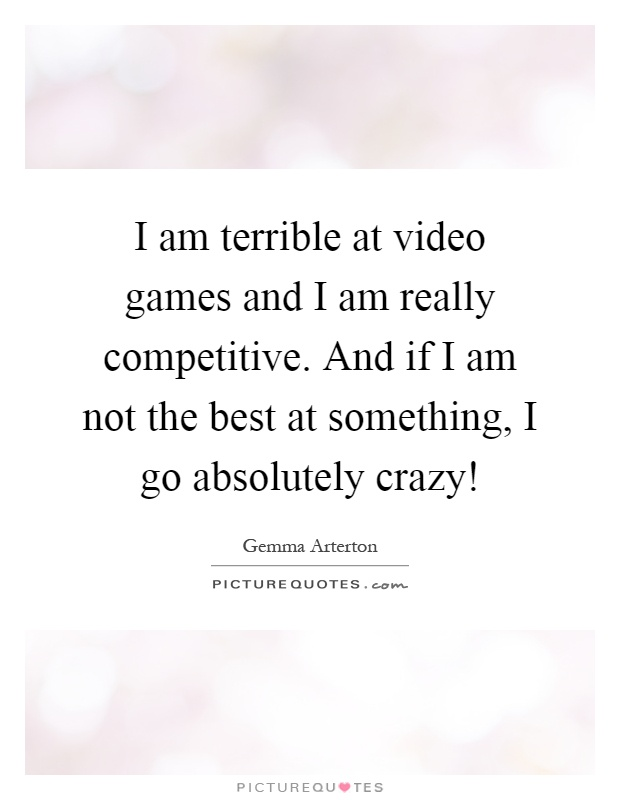 I am terrible at video games and I am really competitive. And if I am not the best at something, I go absolutely crazy! Picture Quote #1