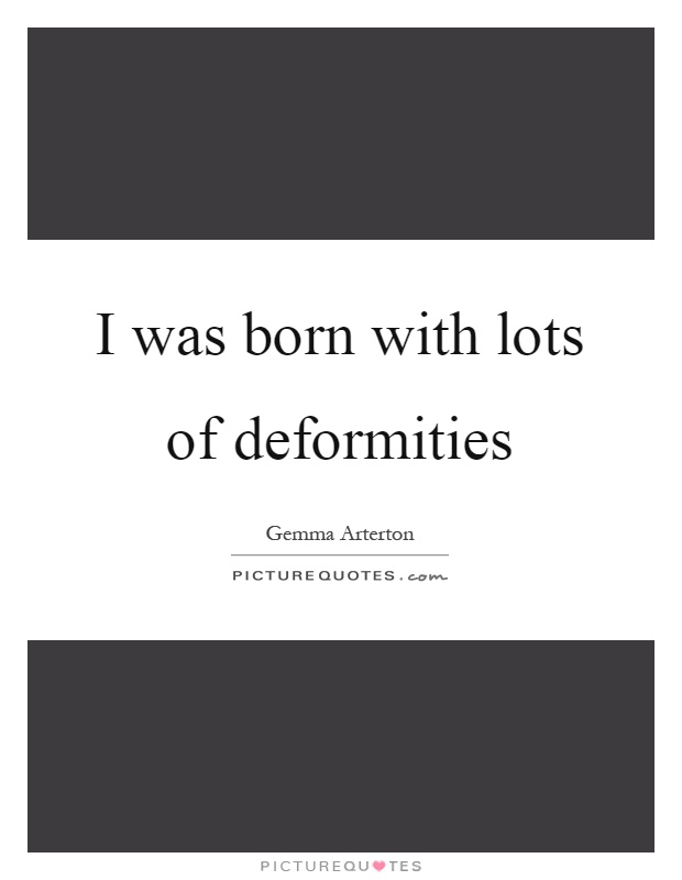 I was born with lots of deformities Picture Quote #1