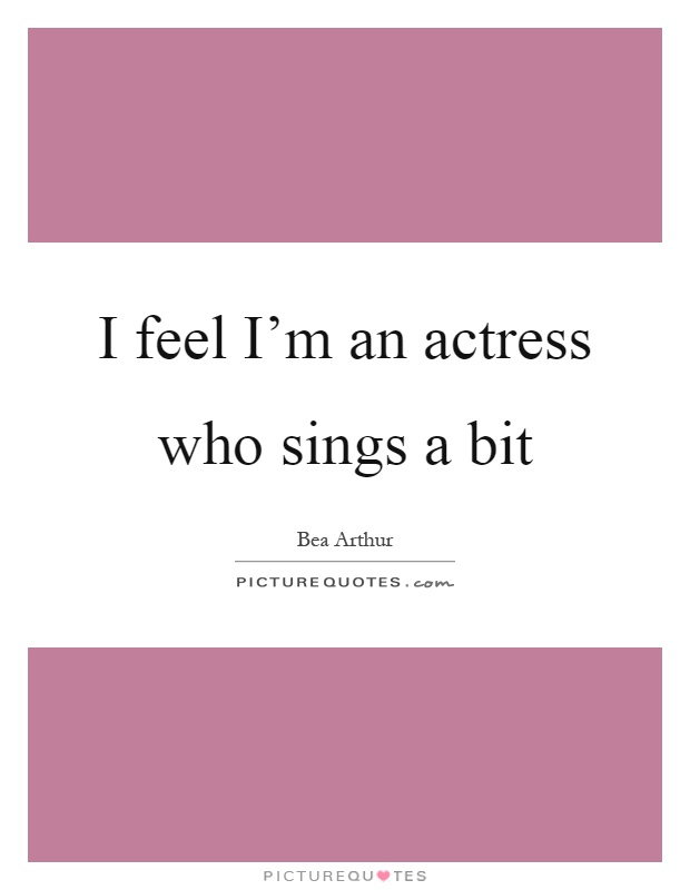 I feel I'm an actress who sings a bit Picture Quote #1