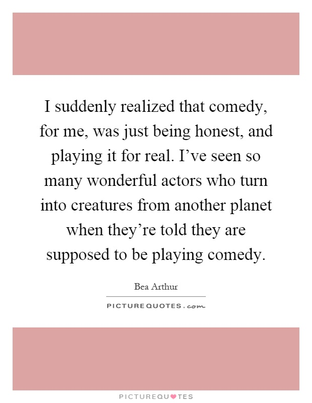 I suddenly realized that comedy, for me, was just being honest, and playing it for real. I've seen so many wonderful actors who turn into creatures from another planet when they're told they are supposed to be playing comedy Picture Quote #1